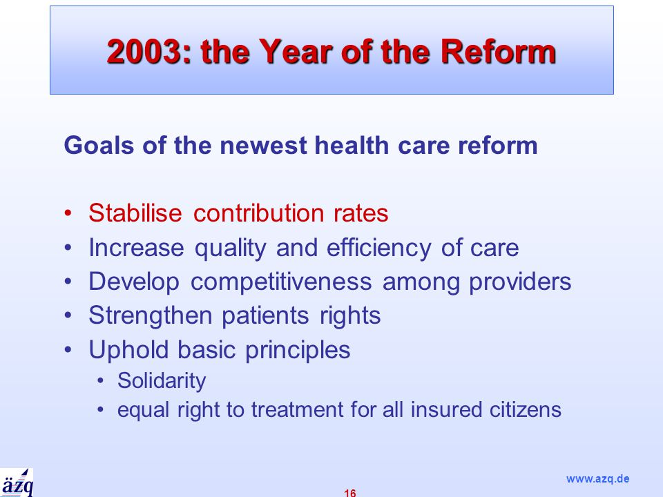 www.azq.de 16 2003: the Year of the Reform Goals of the newest health care reform Stabilise contribution rates Increase quality and efficiency of care Develop competitiveness among providers Strengthen patients rights Uphold basic principles Solidarity equal right to treatment for all insured citizens