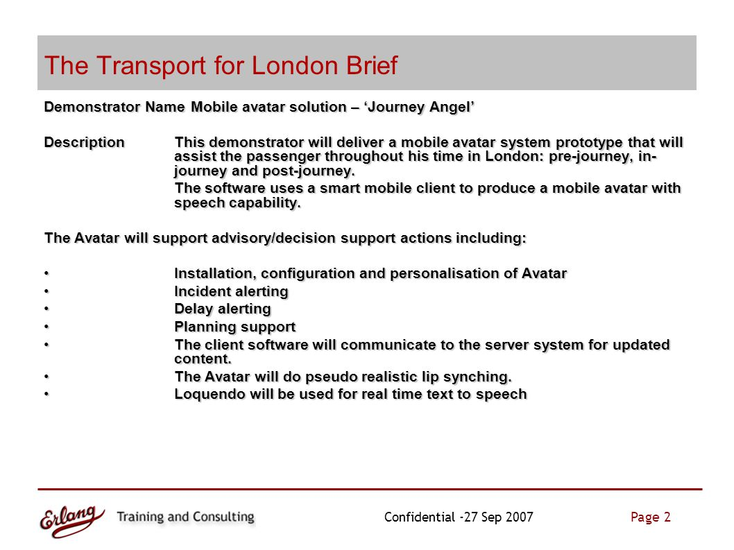 Page 2 Confidential -27 Sep 2007 The Transport for London Brief Demonstrator NameMobile avatar solution – 'Journey Angel' DescriptionThis demonstrator will deliver a mobile avatar system prototype that will assist the passenger throughout his time in London: pre-journey, in- journey and post-journey.