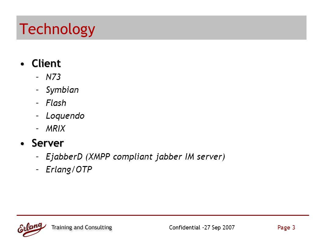 Page 3 Confidential -27 Sep 2007 Technology ClientClient –N73 –Symbian –Flash –Loquendo –MRIX ServerServer –EjabberD (XMPP compliant jabber IM server) –Erlang/OTP