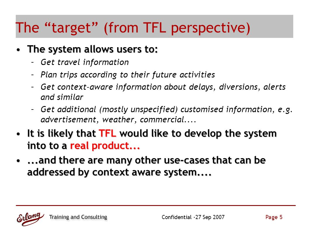 Page 5 Confidential -27 Sep 2007 The target (from TFL perspective)  The system allows users to:The system allows users to: –Get travel information –Plan trips according to their future activities –Get context-aware information about delays, diversions, alerts and similar –Get additional (mostly unspecified) customised information, e.g.
