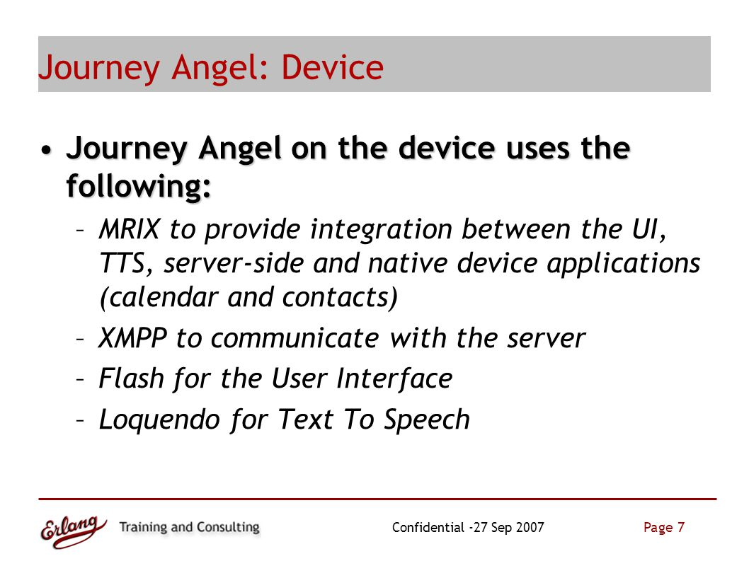 Page 7 Confidential -27 Sep 2007 Journey Angel: Device Journey Angel on the device uses the following:Journey Angel on the device uses the following: –MRIX to provide integration between the UI, TTS, server-side and native device applications (calendar and contacts) –XMPP to communicate with the server –Flash for the User Interface –Loquendo for Text To Speech