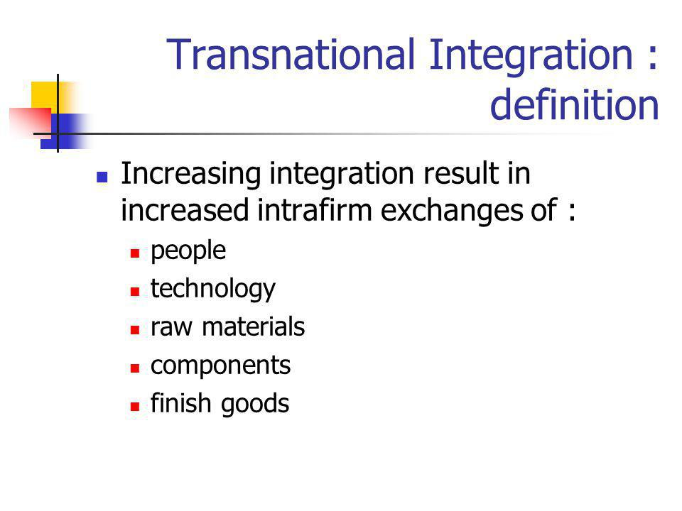 Transnational Integration : definition Increasing integration result in increased intrafirm exchanges of : people technology raw materials components