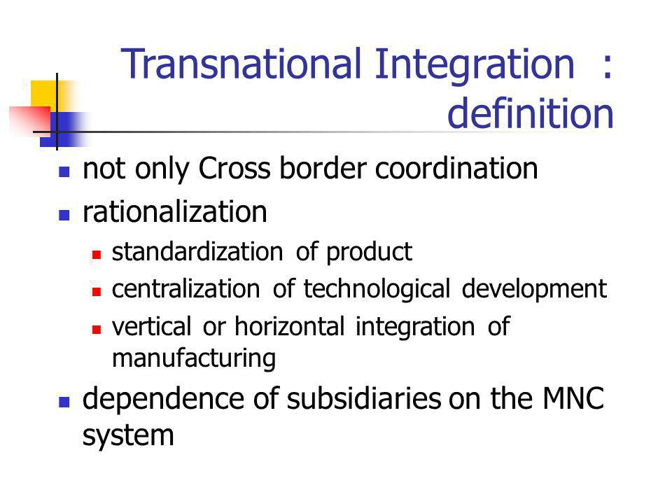 Transnational Integration : definition not only Cross border coordination rationalization standardization of product centralization of technological d