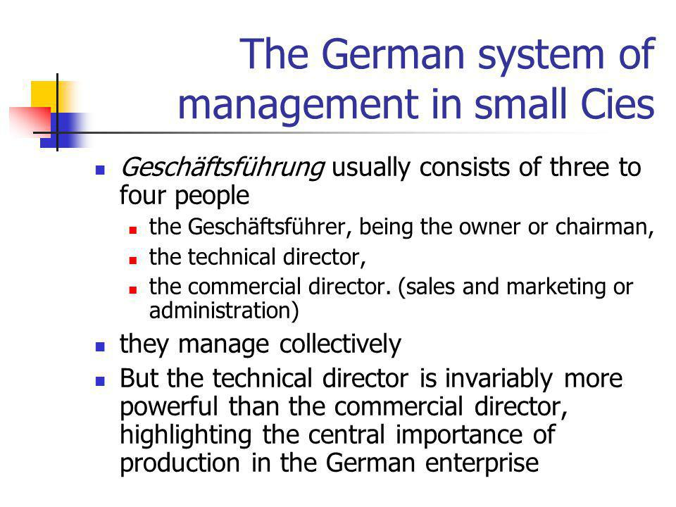 The German system of management in small Cies Geschäftsführung usually consists of three to four people the Geschäftsführer, being the owner or chairm