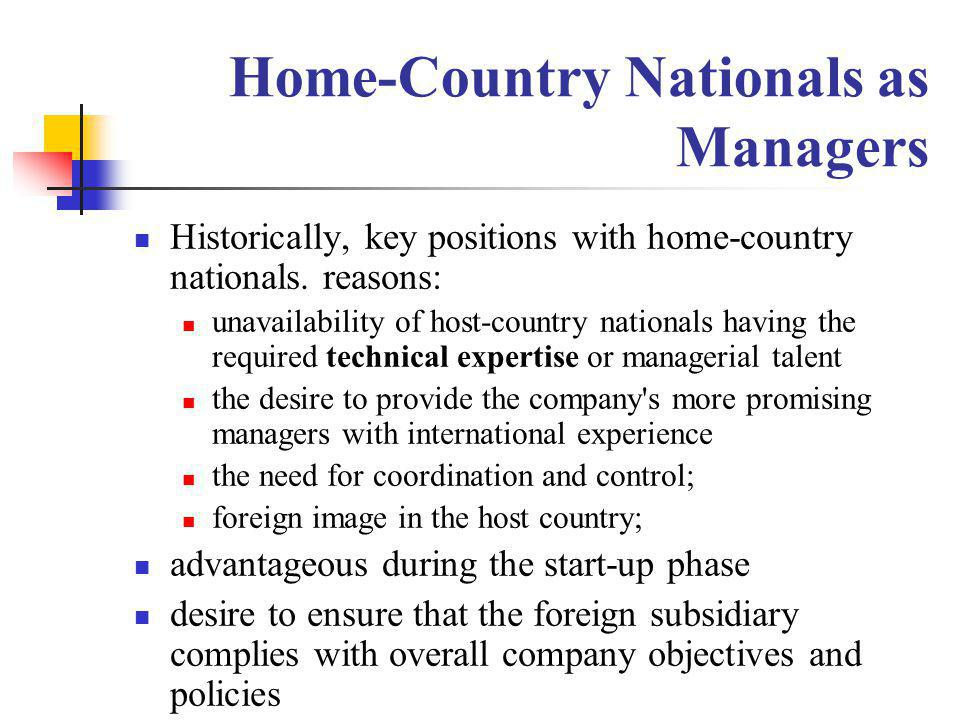 Home-Country Nationals as Managers Historically, key positions with home-country nationals. reasons: unavailability of host-country nationals having t