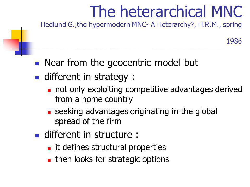 The heterarchical MNC Hedlund G.,the hypermodern MNC- A Heterarchy?, H.R.M., spring 1986 Near from the geocentric model but different in strategy : no