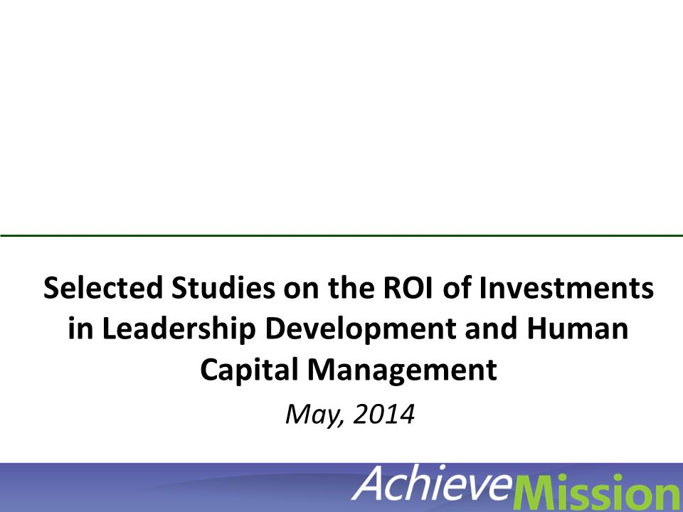 © AchieveMission 2012 Selected Studies on the ROI of Investments in Leadership Development and Human Capital Management May, 2014