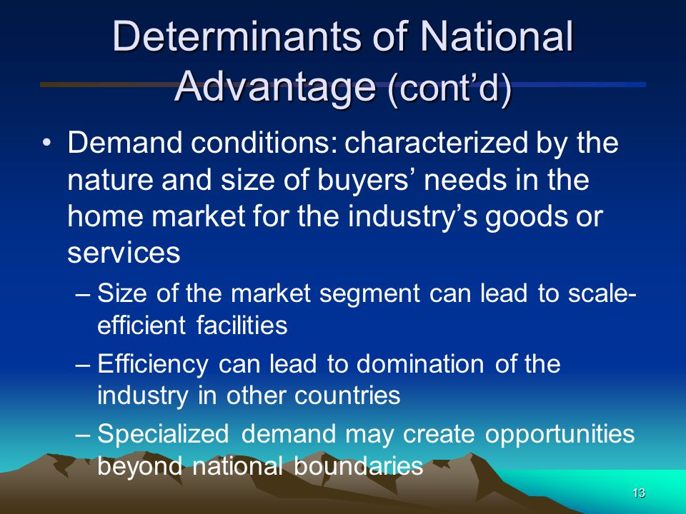 14 Determinants of National Advantage (cont'd) Related and supporting industries: supporting services, facilities, suppliers and so on –Support in design –Support in distribution –Related industries as suppliers and buyers