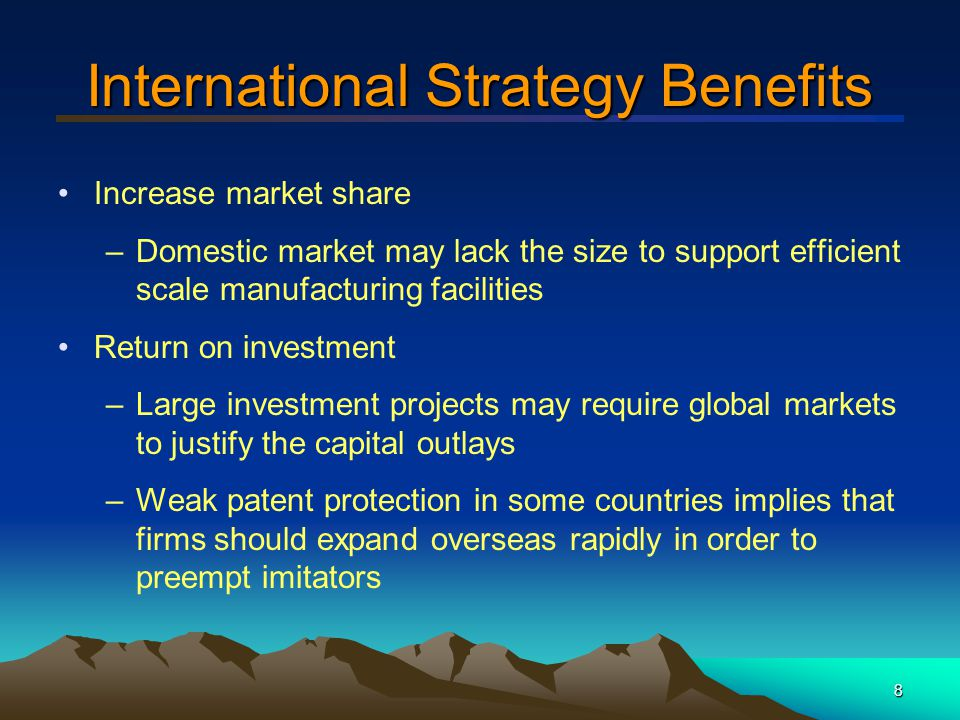 9 International Strategy Benefits (cont'd) Economies of scale or learning –Expanding size or scope of markets helps to achieve economies of scale in manufacturing as well as marketing, R&D or distribution –Can spread costs over a larger sales base –Can increase profit per unit