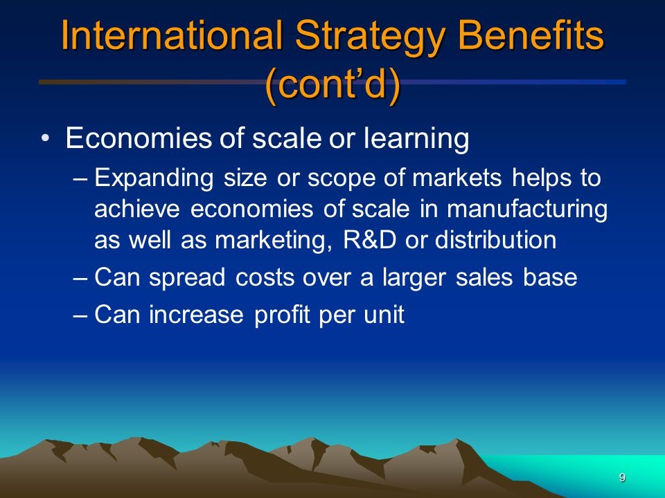 10 International Strategy Benefits (cont'd) Competitive advantage through location –Low cost markets aid in developing competitive advantage by providing access to: Raw materials Lower cost labor Key customers Energy