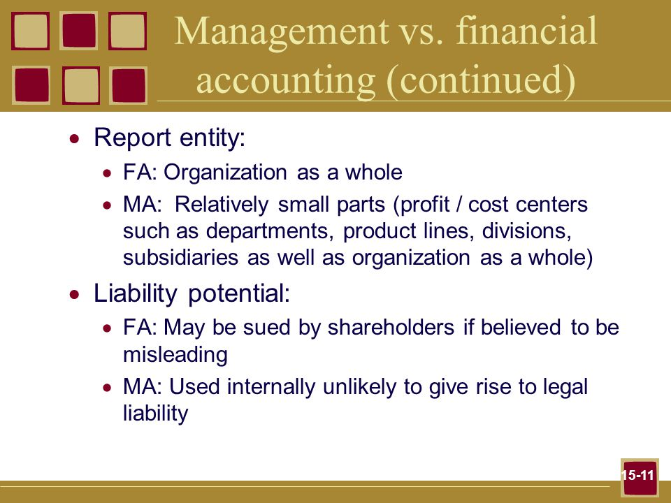 15-11 Management vs. financial accounting (continued)  Report entity:  FA: Organization as a whole  MA: Relatively small parts (profit / cost cente