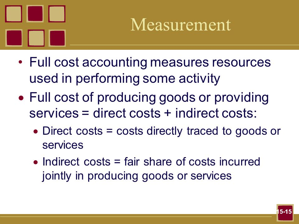 15-15 Measurement Full cost accounting measures resources used in performing some activity  Full cost of producing goods or providing services = direct costs + indirect costs:  Direct costs = costs directly traced to goods or services  Indirect costs = fair share of costs incurred jointly in producing goods or services