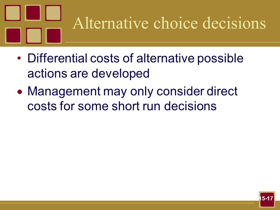 15-17 Alternative choice decisions Differential costs of alternative possible actions are developed  Management may only consider direct costs for so