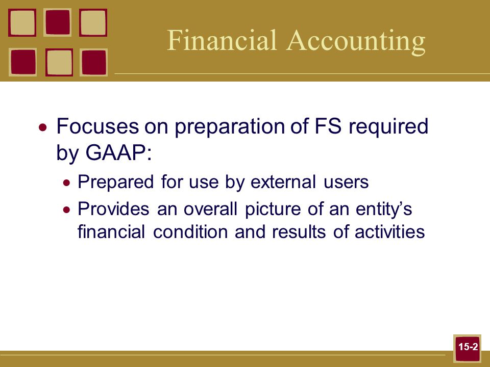15-2 Financial Accounting  Focuses on preparation of FS required by GAAP:  Prepared for use by external users  Provides an overall picture of an entity's financial condition and results of activities