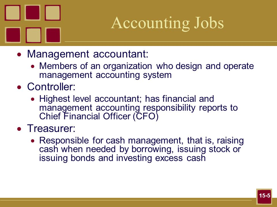 15-5 Accounting Jobs  Management accountant:  Members of an organization who design and operate management accounting system  Controller:  Highest level accountant; has financial and management accounting responsibility reports to Chief Financial Officer (CFO)  Treasurer:  Responsible for cash management, that is, raising cash when needed by borrowing, issuing stock or issuing bonds and investing excess cash