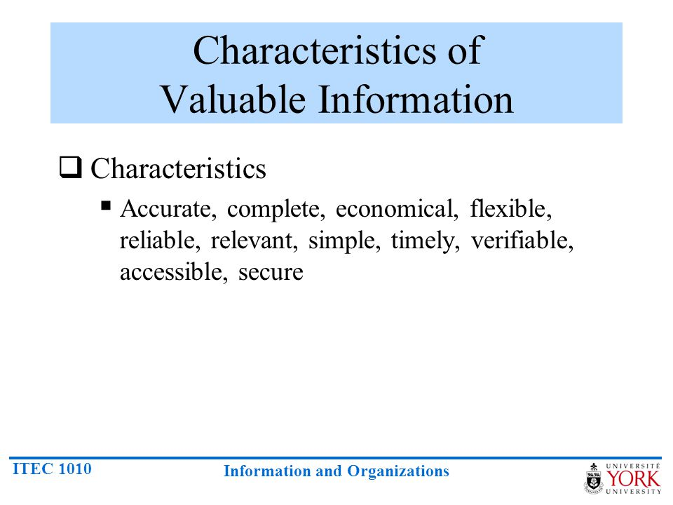 ITEC 1010 Information and Organizations Characteristics of Valuable Information  Characteristics  Accurate, complete, economical, flexible, reliable, relevant, simple, timely, verifiable, accessible, secure