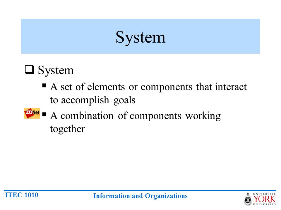 ITEC 1010 Information and Organizations System  System  A set of elements or components that interact to accomplish goals  A combination of components working together
