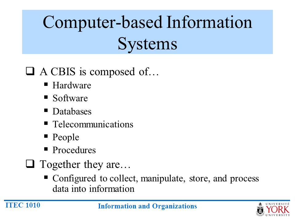 ITEC 1010 Information and Organizations Computer-based Information Systems  A CBIS is composed of…  Hardware  Software  Databases  Telecommunications  People  Procedures  Together they are…  Configured to collect, manipulate, store, and process data into information