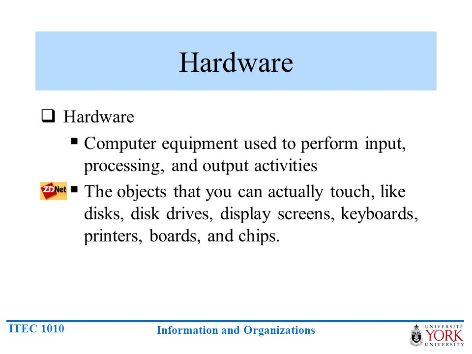 ITEC 1010 Information and Organizations Hardware  Hardware  Computer equipment used to perform input, processing, and output activities  The objects that you can actually touch, like disks, disk drives, display screens, keyboards, printers, boards, and chips.