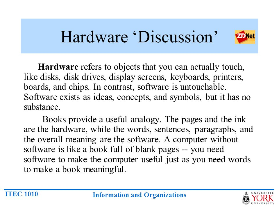 ITEC 1010 Information and Organizations Hardware 'Discussion' Hardware refers to objects that you can actually touch, like disks, disk drives, display screens, keyboards, printers, boards, and chips.