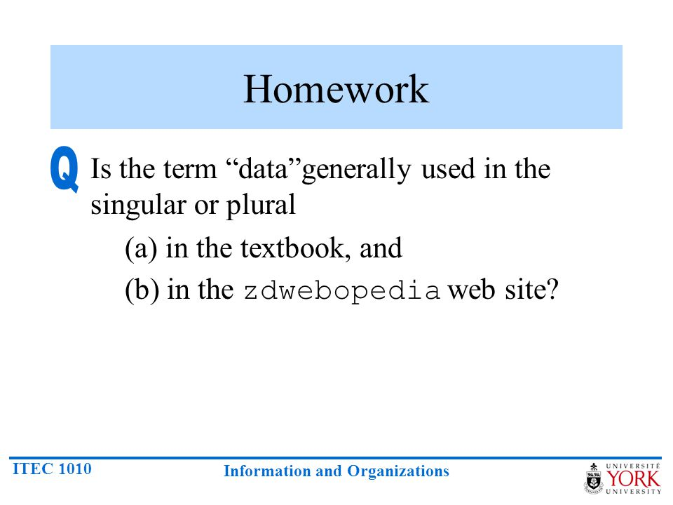 ITEC 1010 Information and Organizations Homework Is the term data generally used in the singular or plural (a) in the textbook, and (b) in the zdwebopedia web site?