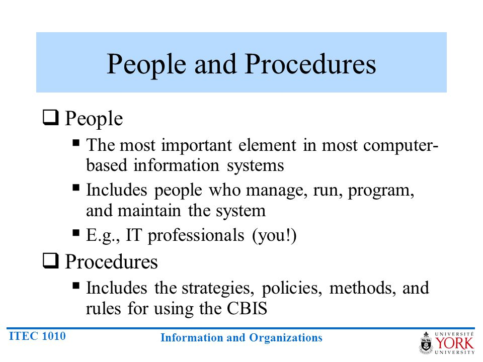 ITEC 1010 Information and Organizations People and Procedures  People  The most important element in most computer- based information systems  Includes people who manage, run, program, and maintain the system  E.g., IT professionals (you!)  Procedures  Includes the strategies, policies, methods, and rules for using the CBIS
