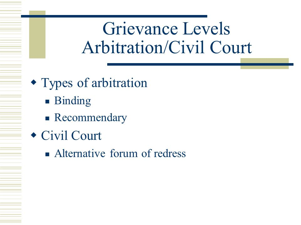 Grievance Levels Arbitration/Civil Court  Types of arbitration Binding Recommendary  Civil Court Alternative forum of redress