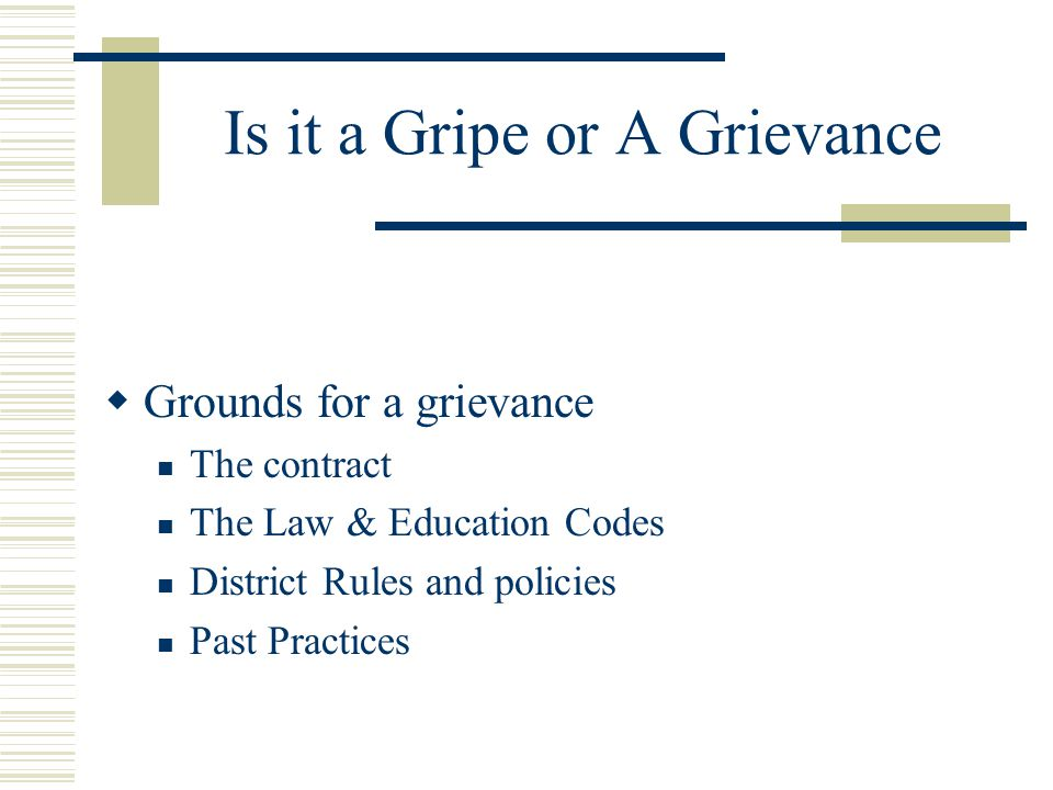 Is it a Gripe or A Grievance  Grounds for a grievance The contract The Law & Education Codes District Rules and policies Past Practices