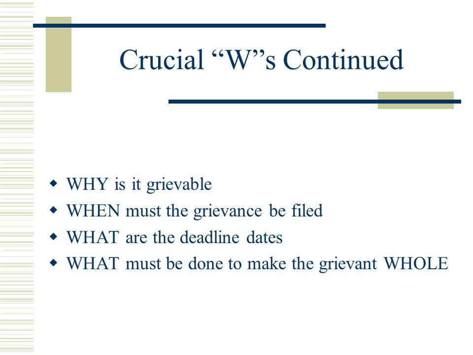 "Crucial ""W""s Continued  WHY is it grievable  WHEN must the grievance be filed  WHAT are the deadline dates  WHAT must be done to make the grievant"