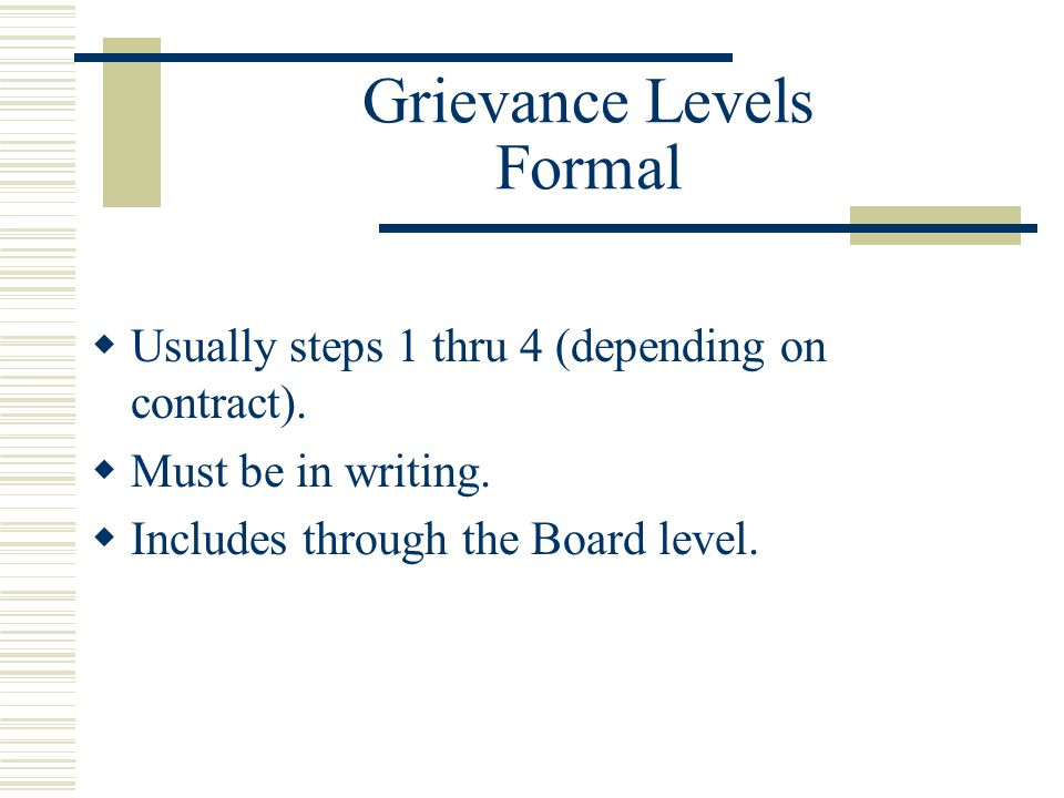Grievance Levels Formal  Usually steps 1 thru 4 (depending on contract).  Must be in writing.  Includes through the Board level.