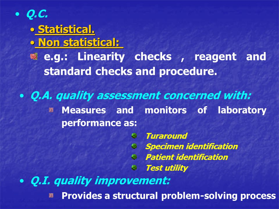 Statistical. Statistical. Non statistical: Non statistical: e.g.: Linearity checks, reagent and standard checks and procedure. Q.A. quality assessment