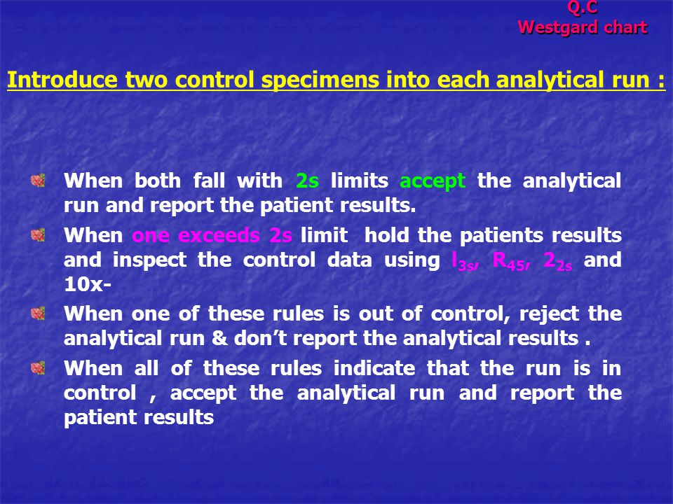 Introduce two control specimens into each analytical run : When both fall with 2s limits accept the analytical run and report the patient results. Whe
