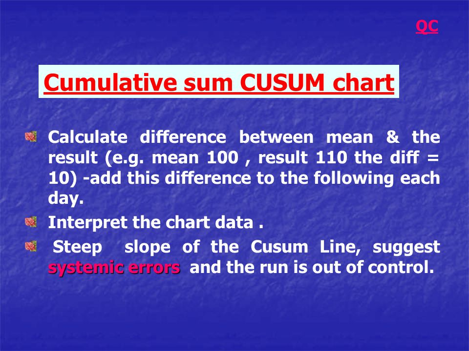 Cumulative sum CUSUM chart Calculate difference between mean & the result (e.g. mean 100, result 110 the diff = 10) -add this difference to the follow