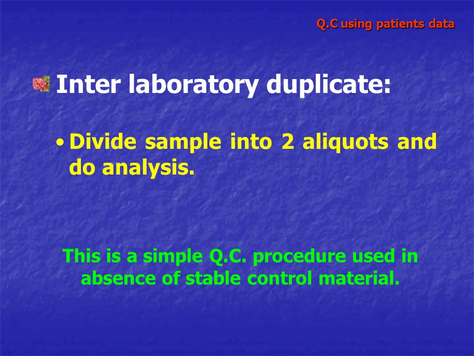 Inter laboratory duplicate: Divide sample into 2 aliquots and do analysis. This is a simple Q.C. procedure used in absence of stable control material.