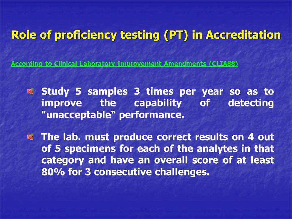 Role of proficiency testing (PT) in Accreditation According to Clinical Laboratory Improvement Amendments (CLIA88) Study 5 samples 3 times per year so