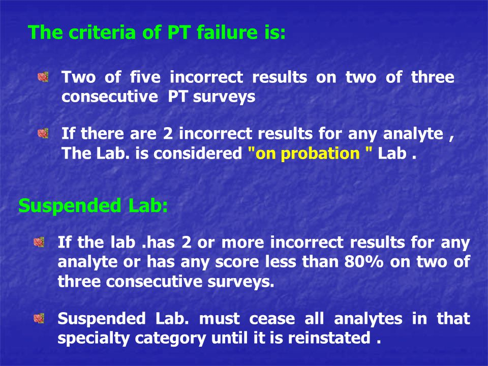 The criteria of PT failure is: Two of five incorrect results on two of three consecutive PT surveys If there are 2 incorrect results for any analyte,