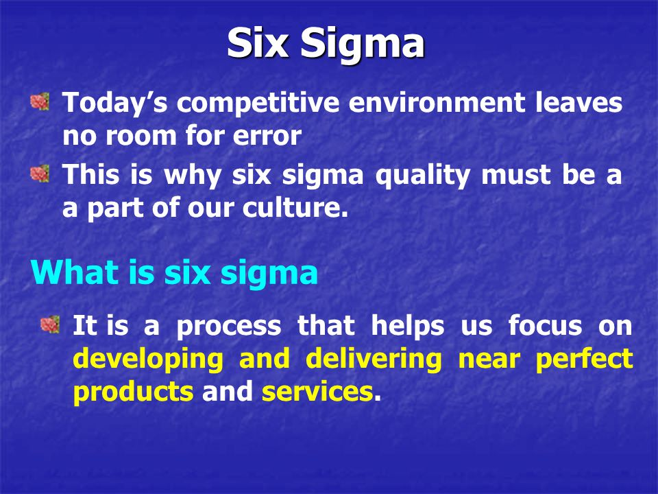 Today's competitive environment leaves no room for error This is why six sigma quality must be a a part of our culture. Six Sigma What is six sigma It
