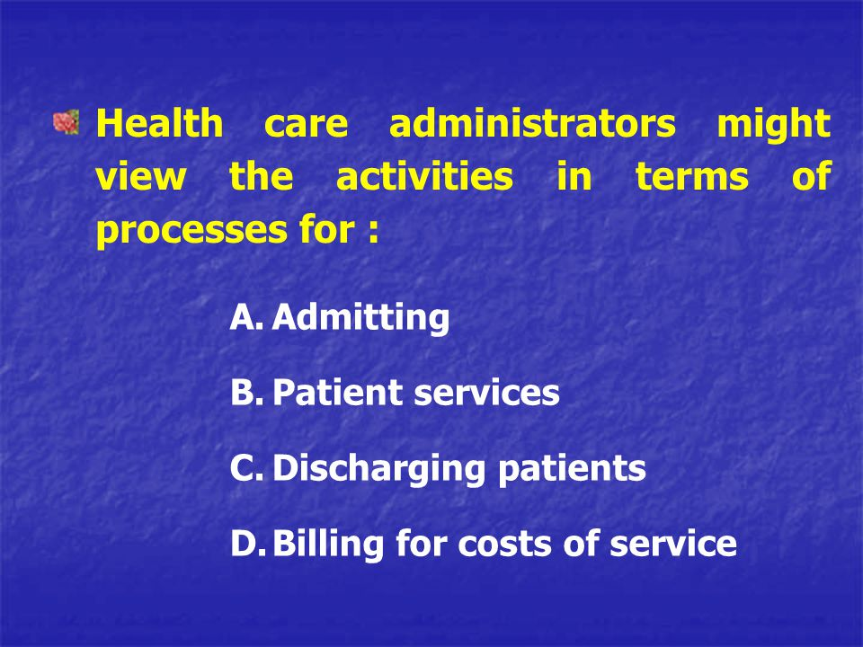 Health care administrators might view the activities in terms of processes for : A.Admitting B.Patient services C.Discharging patients D.Billing for c
