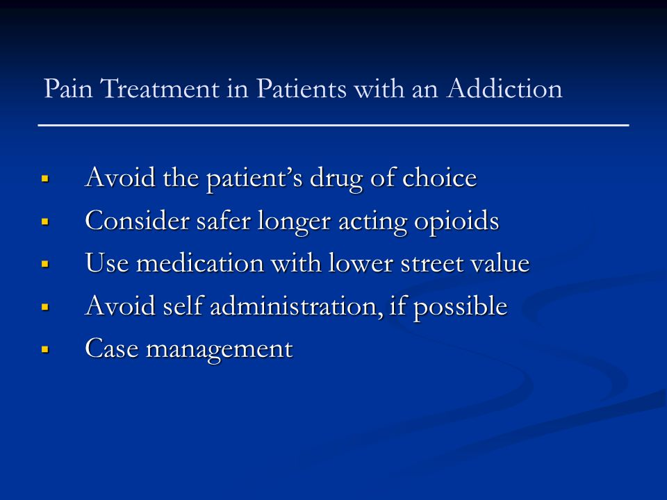 Pain Treatment in Patients with an Addiction  Avoid the patient's drug of choice  Consider safer longer acting opioids  Use medication with lower s
