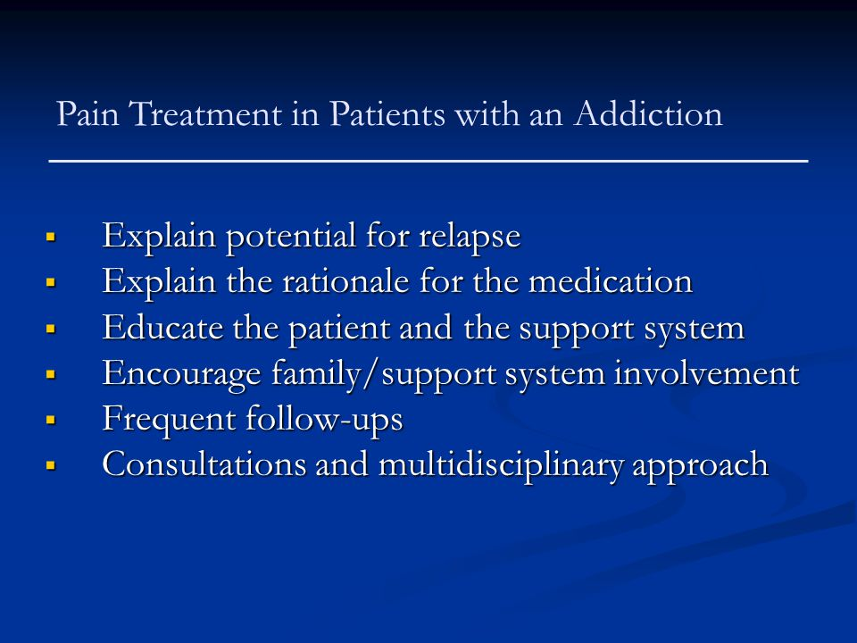 Pain Treatment in Patients with an Addiction  Explain potential for relapse  Explain the rationale for the medication  Educate the patient and the