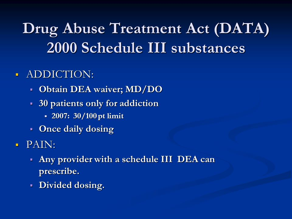 Drug Abuse Treatment Act (DATA) 2000 Schedule III substances  ADDICTION:  Obtain DEA waiver; MD/DO  30 patients only for addiction  2007: 30/100 p