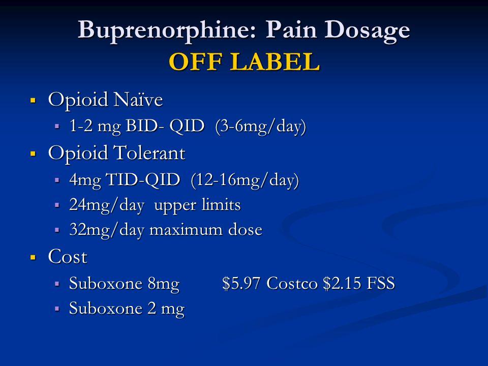 Buprenorphine: Pain Dosage OFF LABEL  Opioid Naïve  1-2 mg BID- QID (3-6mg/day)  Opioid Tolerant  4mg TID-QID (12-16mg/day)  24mg/day upper limit