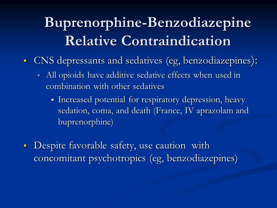 Buprenorphine-Benzodiazepine Relative Contraindication  CNS depressants and sedatives (eg, benzodiazepines ):  All opioids have additive sedative ef