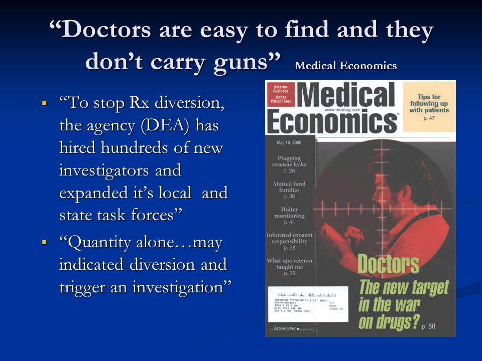 """""""Doctors are easy to find and they don't carry guns"""" Medical Economics  """"To stop Rx diversion, the agency (DEA) has hired hundreds of new investigato"""