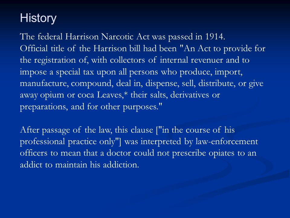 The federal Harrison Narcotic Act was passed in 1914. Official title of the Harrison bill had been