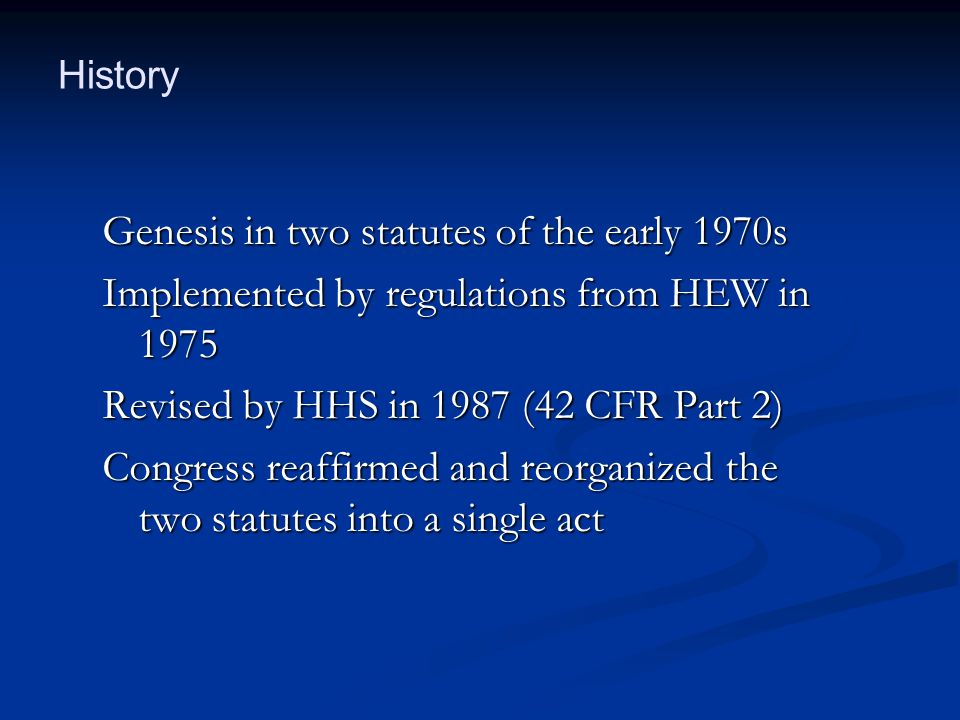 Genesis in two statutes of the early 1970s Implemented by regulations from HEW in 1975 Revised by HHS in 1987 (42 CFR Part 2) Congress reaffirmed and