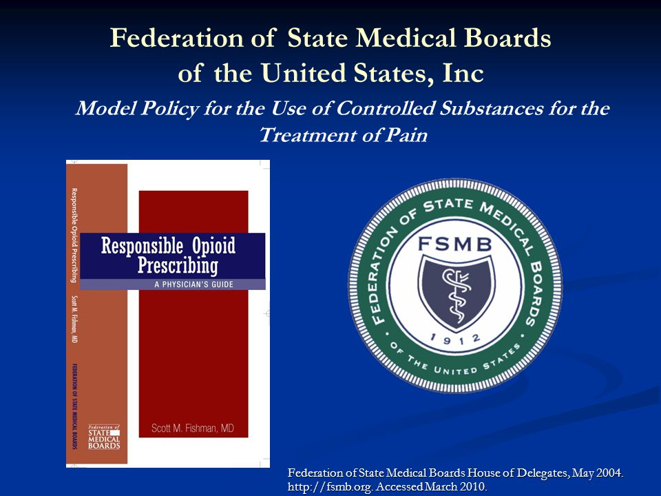 Model Policy for the Use of Controlled Substances for the Treatment of Pain Federation of State Medical Boards House of Delegates, May 2004. http://fs