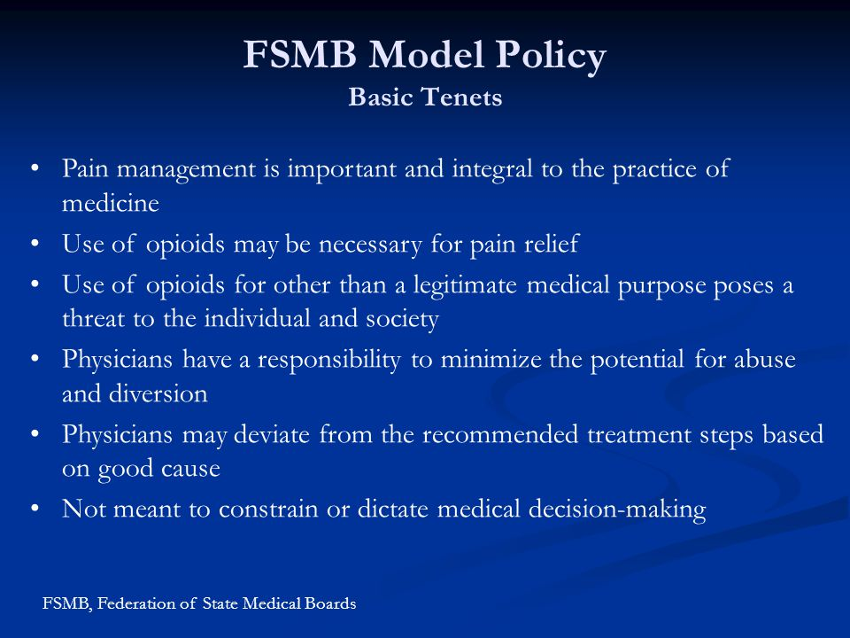 FSMB Model Policy Basic Tenets Pain management is important and integral to the practice of medicine Use of opioids may be necessary for pain relief U