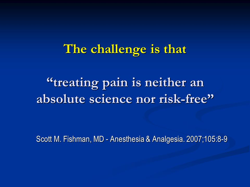 """The challenge is that """"treating pain is neither an absolute science nor risk-free"""" Scott M. Fishman, MD - Anesthesia & Analgesia. 2007;105:8-9 Scott M"""