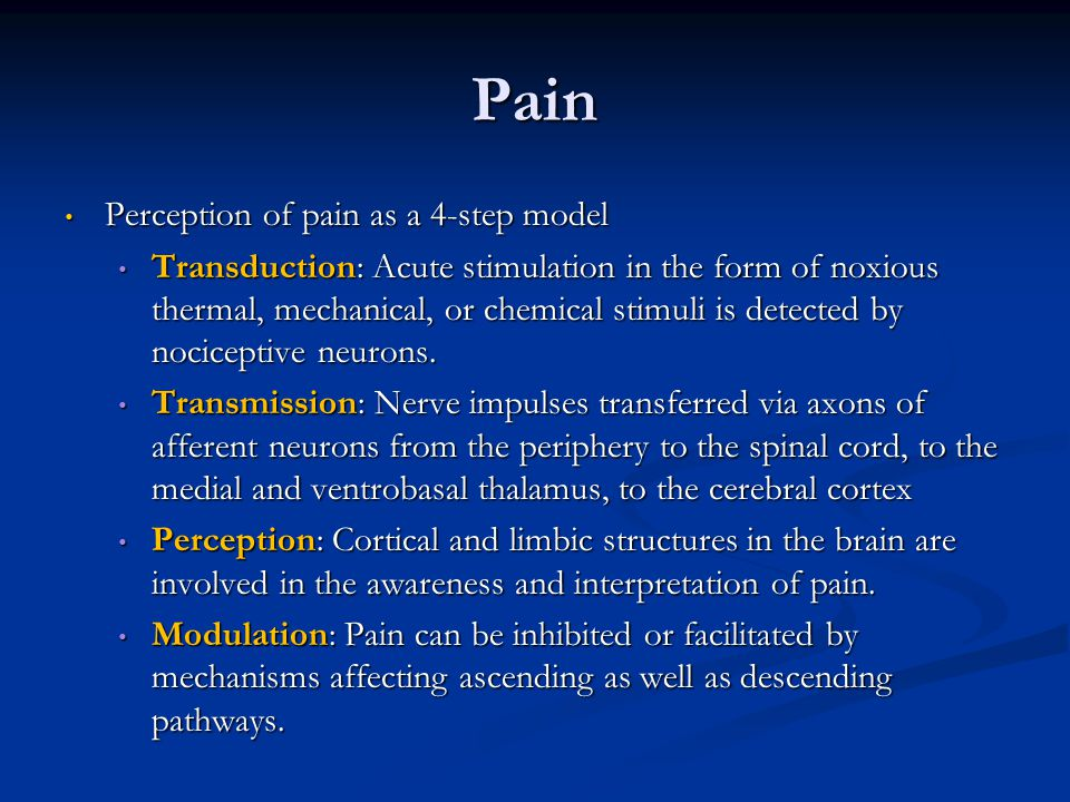 Pain Perception of pain as a 4-step model Perception of pain as a 4-step model Transduction: Acute stimulation in the form of noxious thermal, mechani
